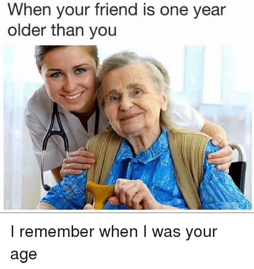 Dank Memes, One, and Friend: When your friend is one year  older than you I remember when I was your age