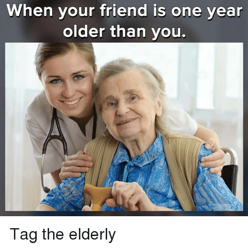Memes, 🤖, and One: When your friend is one year  older than you. Tag the elderly