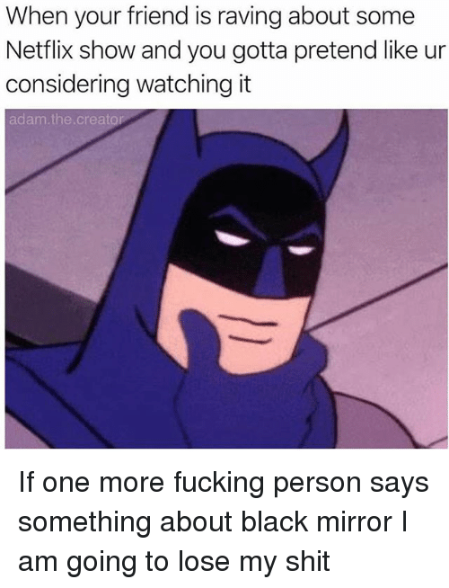 Fucking, Netflix, and Shit: When your friend is raving about some  Netflix show and you gotta pretend like ur  considering watching it  adam.the.creato If one more fucking person says something about black mirror I am going to lose my shit