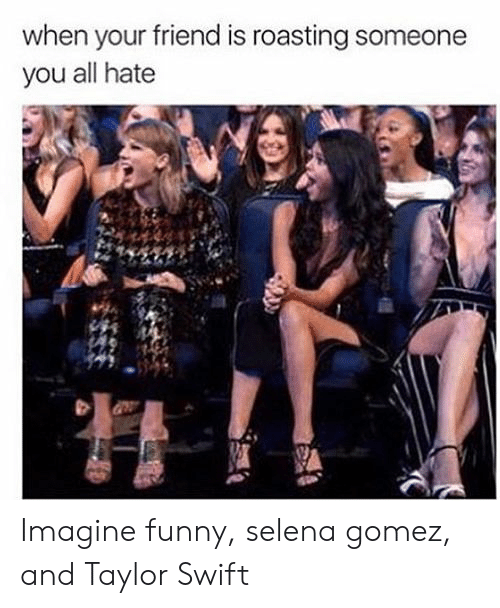 Funny, Selena Gomez, and Taylor Swift: when your friend is roasting someone  you all hate Imagine funny, selena gomez, and Taylor Swift