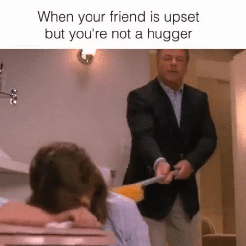 Memes, 🤖, and Friend: When your friend is upset  but you're not a hugger