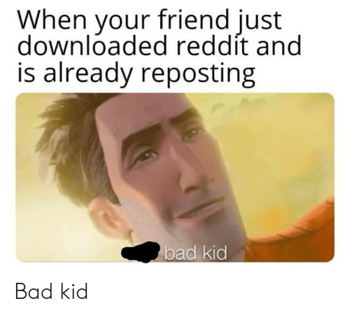 Bad, Reddit, and Friend: When your friend just  downloaded reddít and  is already reposting  bad kid Bad kid