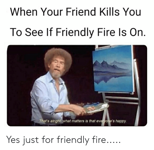 When Your Friend Kills You to See if Friendly Fire Is on That's