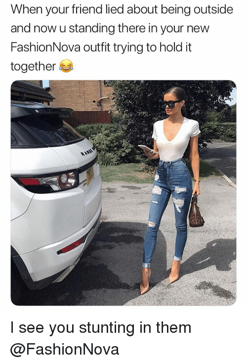 Funny, Friend, and Them: When your friend lied about being outside  and now u standing there in your new  FashionNova outfit trying to hold it  together I see you stunting in them @FashionNova