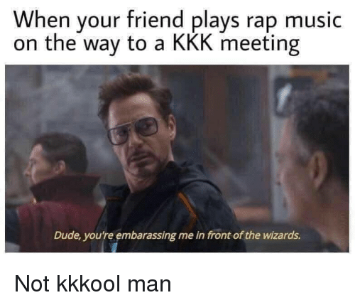 Dude, Kkk, and Music: When your friend plays rap music  on the way to a KKK meeting  Dude, you're embarassing me in front of the wizards. Not kkkool man