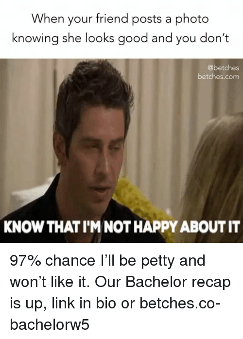 Petty, Bachelor, and Good: When your friend posts a photo  knowing she looks good and you don'  @betches  betches.com  KNOW THAT I'M NOT HAPPY ABOUT IT 97% chance I'll be petty and won't like it. Our Bachelor recap is up, link in bio or betches.co-bachelorw5