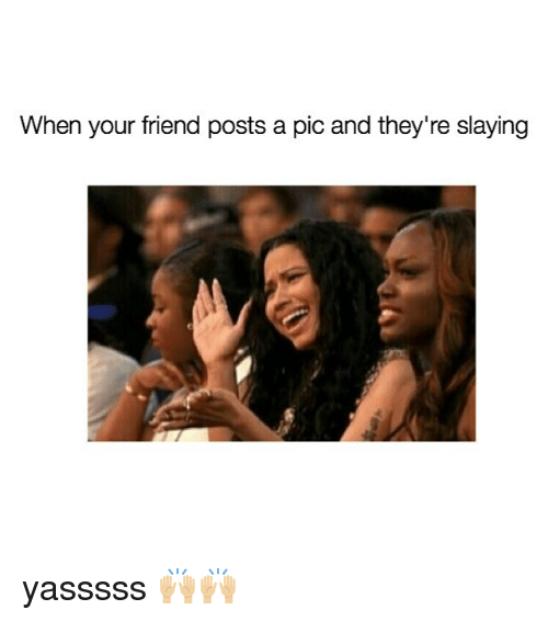 Girl Memes, Friend, and Pic: When your friend posts a pic and they're slaying yasssss 🙌🏼🙌🏼