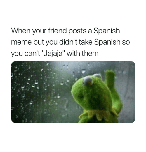 "Meme, Spanish, and Friend: When your friend posts a Spanish  meme but you didn't take Spanish so  you can't ""Jajaja"" with them"