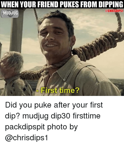 Memes, Time, and 🤖: WHEN YOUR FRIEND PUKES FROM DIPPING  MUDJUG  @CHRISDIPS  portabile spittoons  irst time Did you puke after your first dip? mudjug dip30 firsttime packdipspit photo by @chrisdips1
