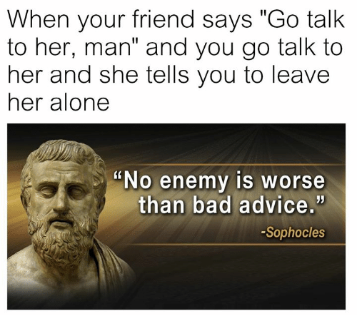 "Advice, Being Alone, and Bad: When your friend says ""Go talk  to her, man"" and you go talk to  her and she tells you to leave  her alone  ""No enemy is worse  than bad advice.'  -Sophocles"