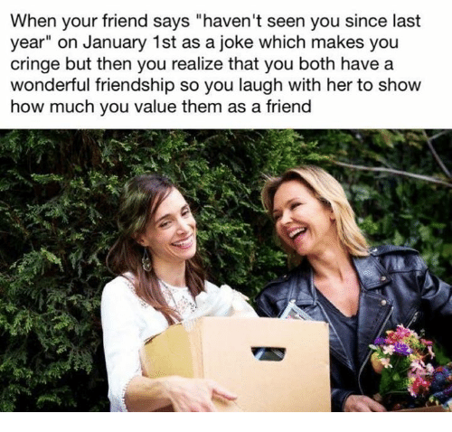 "Friendship, How, and Her: When your friend says ""haven't seen you since last  year"" on January 1st as a joke which makes you  cringe but then you realize that you both have a  wonderful friendship so you laugh with her to show  how much you value them as a friend"