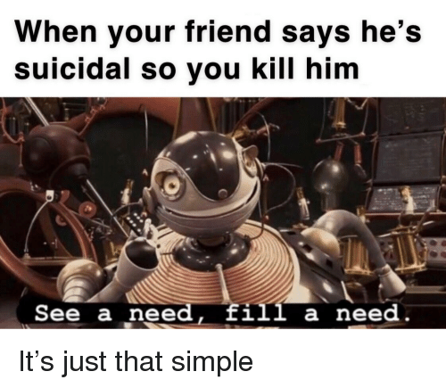 Simple, Him, and Friend: When your friend says he's  suicidal so vou kill him  See a need, fill a need It's just that simple