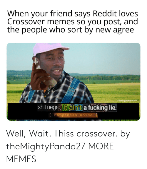 Dank, Fucking, and Memes: When your friend says Reddit loves  Crossover memes so you post, and  the people who sort by new agree  u/theMightyPanda27  shit negro Iit ainit a fucking lie.  l happiness noise Well, Wait. Thiss crossover. by theMightyPanda27 MORE MEMES