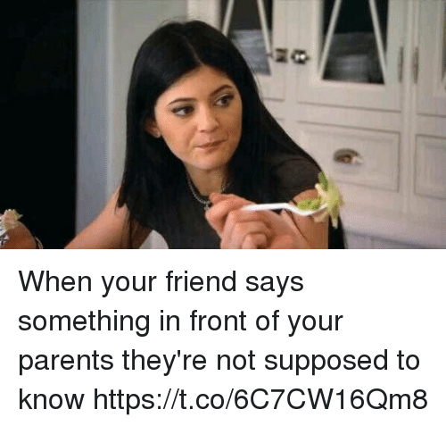 Parents, Girl Memes, and Friend: When your friend says something in front of your parents they're not supposed to know https://t.co/6C7CW16Qm8