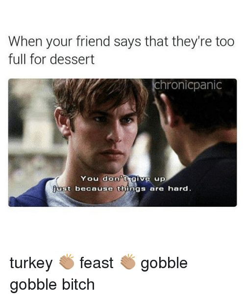 Dessert, Turkey, and Friend: When your friend says that they're too  full for dessert  ichronicpanic  You dono  give up  just because things are hard turkey 👏🏽 feast 👏🏽 gobble gobble bitch