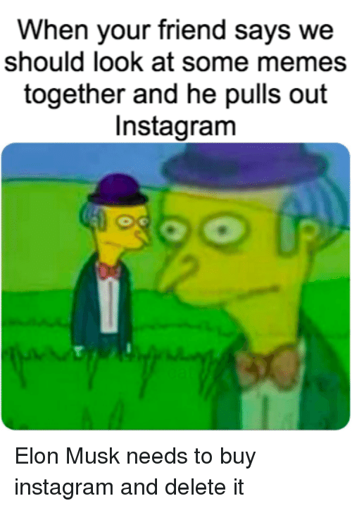 Instagram, Memes, and Elon Musk: When your friend says we  should look at some memes  together and he pulls out  Instagram Elon Musk needs to buy instagram and delete it