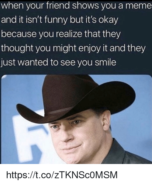 Funny, Meme, and Memes: when your friend shows you a meme  and it isn't funny but it's okay  because you realize that they  thought you might enjoy it and they  just wanted to see you smile https://t.co/zTKNSc0MSM