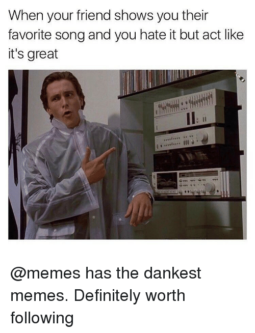 Dank Memes, Friends Show, and Memes Definition: When your friend shows you their  favorite song and you hate it but act like  it's great @memes has the dankest memes. Definitely worth following