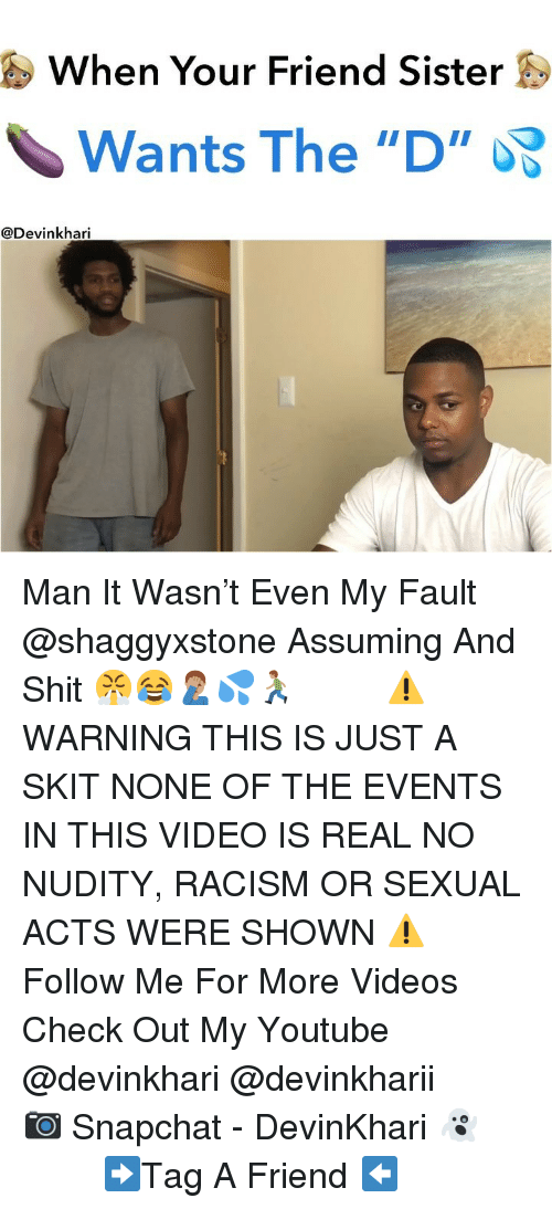 """Memes, Racism, and Shit: When Your Friend Sister S  Wants The """"D""""  @Devinkhari Man It Wasn't Even My Fault @shaggyxstone Assuming And Shit 😤😂🤦🏽♂️💦🏃🏽♂️ ━━━━━━━ ⚠️ WARNING THIS IS JUST A SKIT NONE OF THE EVENTS IN THIS VIDEO IS REAL NO NUDITY, RACISM OR SEXUAL ACTS WERE SHOWN ⚠️ ━━━━━━━ Follow Me For More Videos Check Out My Youtube @devinkhari @devinkharii ━━━━━━━ 📷 Snapchat - DevinKhari 👻 ━━━━━━━ ➡️Tag A Friend ⬅️"""