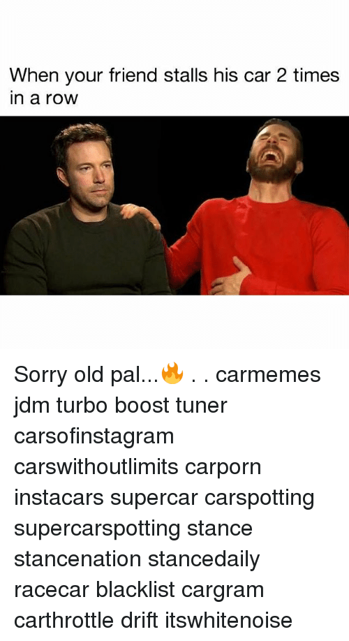 Memes, Sorry, and Boost: When your friend stalls his car 2 times  in a row Sorry old pal...🔥 . . carmemes jdm turbo boost tuner carsofinstagram carswithoutlimits carporn instacars supercar carspotting supercarspotting stance stancenation stancedaily racecar blacklist cargram carthrottle drift itswhitenoise