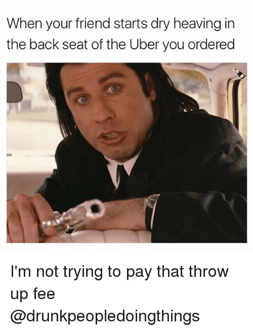 Uber, Dank Memes, and Throw Up: When your friend starts dry heaving in  the back seat of the Uber you ordered I'm not trying to pay that throw up fee @drunkpeopledoingthings