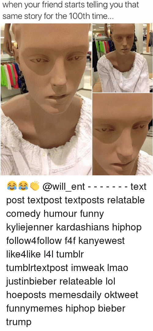 Memes, 🤖, and Bieber: when your friend starts telling youthat  same story for the 100th time.. 😂😂👏 @will_ent - - - - - - - text post textpost textposts relatable comedy humour funny kyliejenner kardashians hiphop follow4follow f4f kanyewest like4like l4l tumblr tumblrtextpost imweak lmao justinbieber relateable lol hoeposts memesdaily oktweet funnymemes hiphop bieber trump