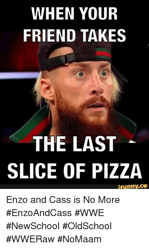 Memes, Pizza, and World Wrestling Entertainment: WHEN YOUR  FRIEND TAKES  THE LAST  SLICE OF PIZZA  ifunny.Ce Enzo and Cass is No More #EnzoAndCass #WWE #NewSchool #OldSchool #WWERaw #NoMaam