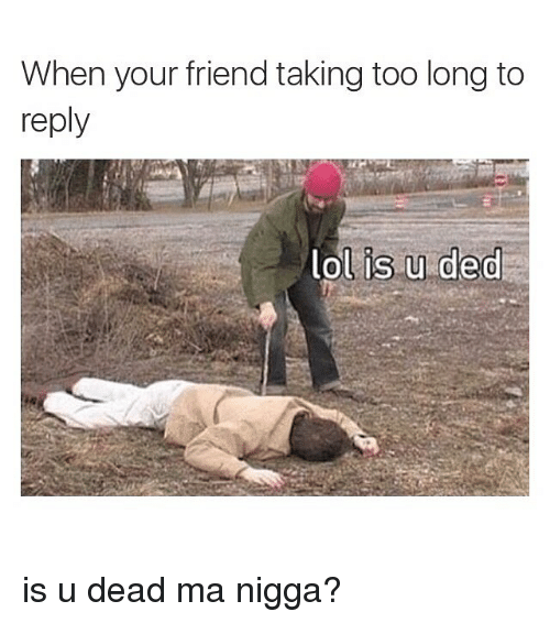 Friends, Lol, and Hood: When your friend taking too long to  reply  lol is u ded is u dead ma nigga?