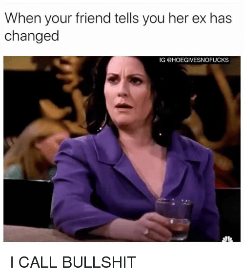 When Your Friend Tells You Her Ex Has Changed Ig I Call Bullshit