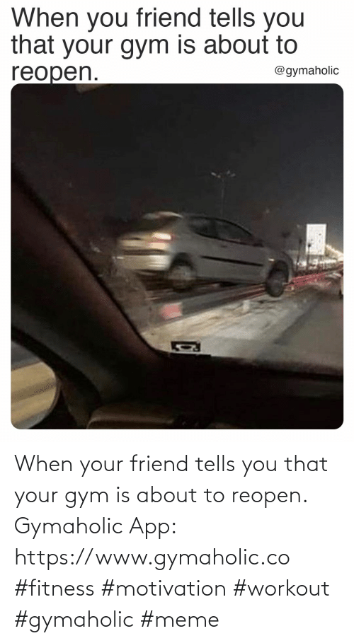 Gym, Meme, and Fitness: When your friend tells you that your gym is about to reopen.  Gymaholic App: https://www.gymaholic.co  #fitness #motivation #workout #gymaholic #meme