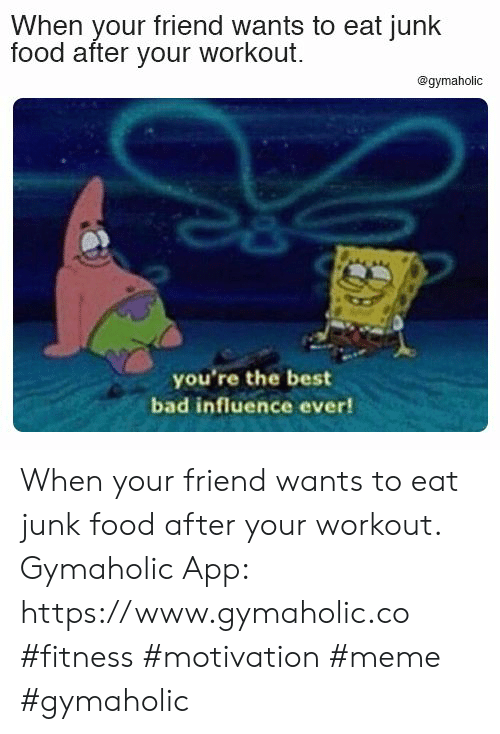 Bad, Food, and Meme: When your friend wants to eat junk  food after your workout.  @gymaholic  you're the best  bad influence ever! When your friend wants to eat junk food after your workout.  Gymaholic App: https://www.gymaholic.co  #fitness #motivation #meme #gymaholic