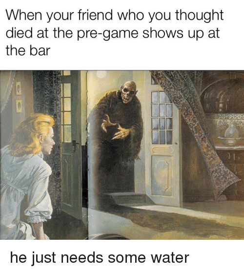 Funny, Game, and Water: When your friend who you thought  died at the pre-game shows up at  the bar