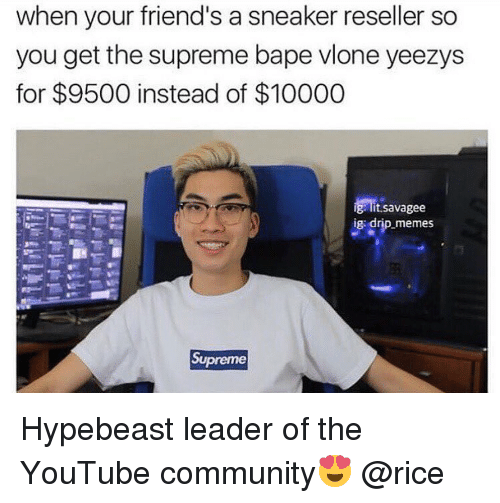 Hypebeast, Memes, and Sneakers: when your friend's a sneaker reseller so  you get the supreme bapevlone yeezys  for $9500 instead of $10000  ig lit savagee  ig drip memes  Supreme Hypebeast leader of the YouTube community😍 @rice