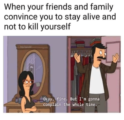 Alive, Family, and Friends: When your friends and family  convince you to stay alive and  not to kill yourself  tp  Okay, fine. But I'm gonna  complain the whole time