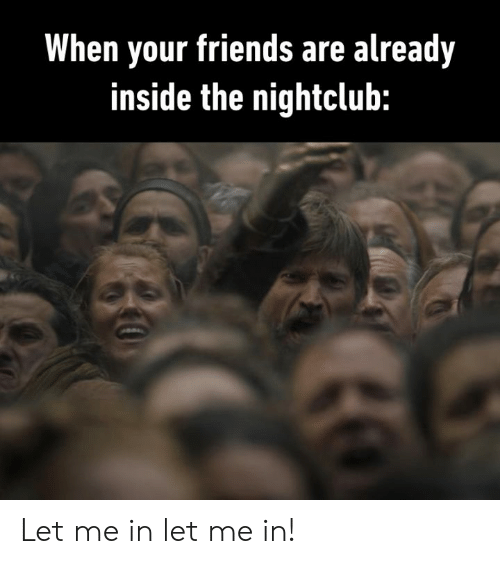 Dank, Friends, and 🤖: When your friends are already  inside the nightclub: Let me in let me in!
