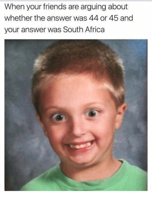 Africa, Friends, and South Africa: When your friends are arguing about  whether the answer was 44 or 45 and  your answer was South Africa