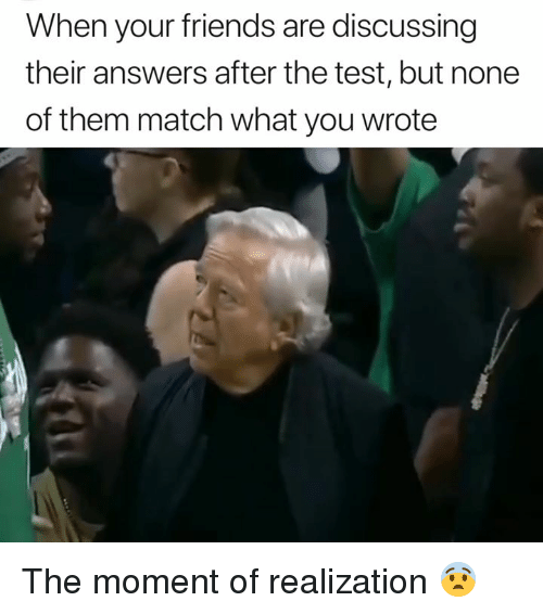 Friends, Match, and Test: When your friends are discussing  their answers after the test, but none  of them match what you wrote The moment of realization 😨