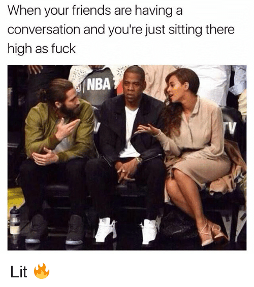 Friends, Lit, and Memes: When your friends are havinga  conversation and you're just sitting there  high as fuck  NBA Lit 🔥
