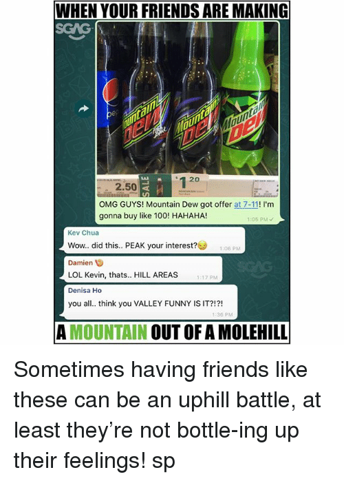 7/11, Anaconda, and Friends: WHEN YOUR FRIENDS ARE MAKING  SGAG  20  2.50  OMG GUYS! Mountain Dew got offer at 7-11! I'm  gonna buy like 100! HAHAHA!  05 PMY  Kev Chua  Wow.. did this.. PEAK your interest? 1:06 PM  Damien  LOL Kevin, thats.. HILL AREAS  Denisa Ho  you all. think you VALLEY FUNNY IS IT?!?!  17 PM  36 PM  A MOUNTAIN OUT OF A MOLEHILL Sometimes having friends like these can be an uphill battle, at least they're not bottle-ing up their feelings! sp