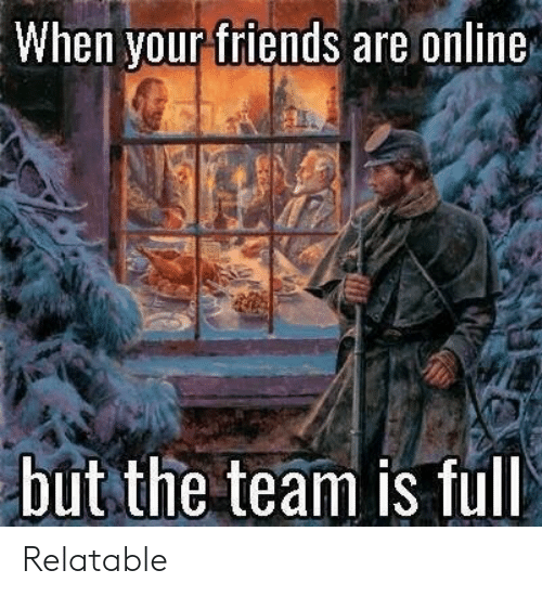 Friends, Relatable, and Online: When your friends are online  but the team is full Relatable