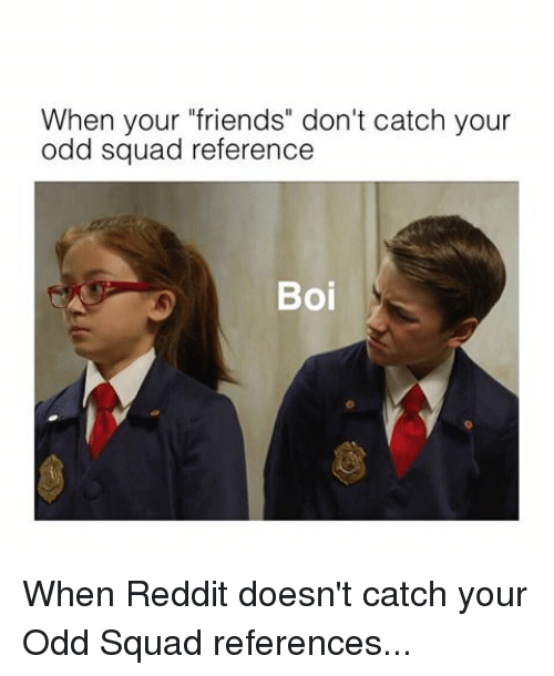 """Friends, Reddit, and Squad: When your """"friends"""" don't catch your  odd squad reference  Boi"""