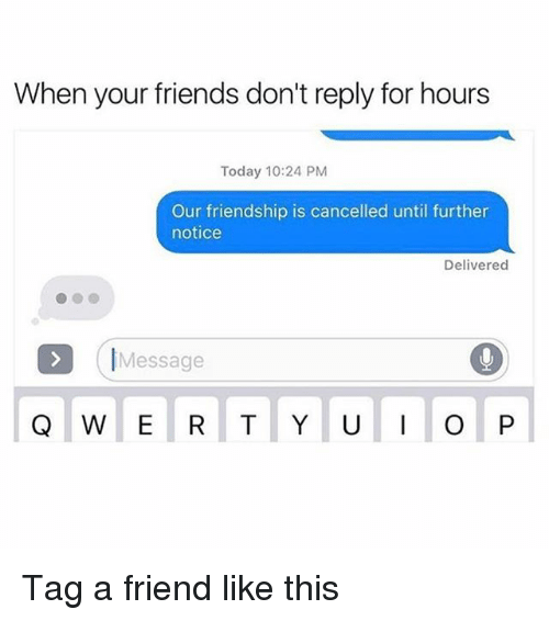 Friends, Funny, and Today: When your friends don't reply for hours  Today 10:24 PM  Our friendship is cancelled until further  notice  Delivered  Message  Q W E R T Y U  I O P Tag a friend like this