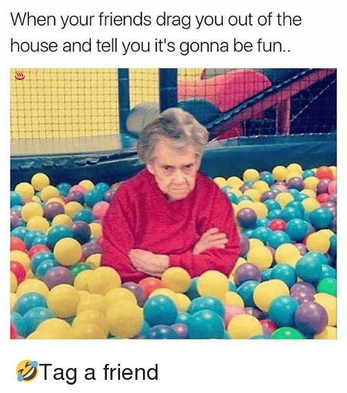 Friends, Memes, and House: When your friends drag you out of the  house and tell you it's gonna be fun.. 🤣Tag a friend