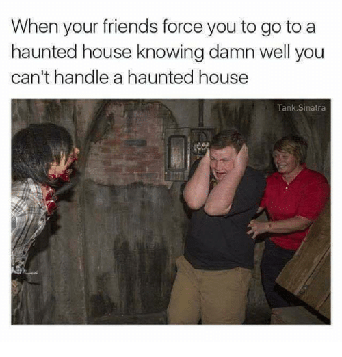 Friends, Funny, and House: When your friends force you to go to a  haunted house knowing damn well you  can't handle a haunted house  Tank Sinatra