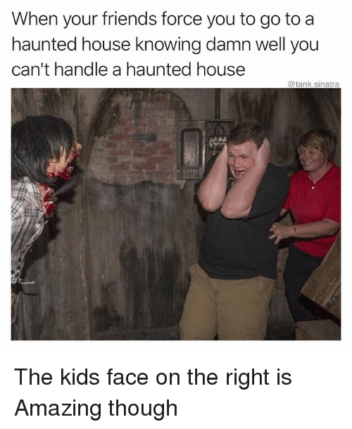 Friends, Funny, and House: When your friends force you to go to a  haunted house knowing damn well you  can't handle a haunted house  @tank.sinatra The kids face on the right is Amazing though
