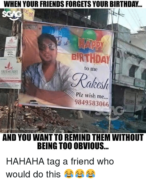 Birthday, Friends, and Memes: WHEN YOUR FRIENDS FORGETS YOUR BIRTHDAY...  to me  Plz wish me...  9849583066  AND YOU WANT TO REMIND THEM WITHOUT  BEING TO0 OBVIOUS... HAHAHA tag a friend who would do this 😂😂😂