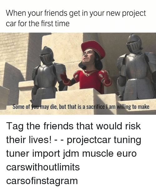 Memes, Euro, and 🤖: When your friends get in your new project  car for the first time  n Some of may die, but that is a sacrifice l am willing to make Tag the friends that would risk their lives! - - projectcar tuning tuner import jdm muscle euro carswithoutlimits carsofinstagram