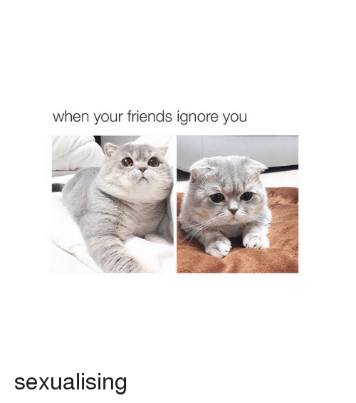 When Your Friends Ignore You