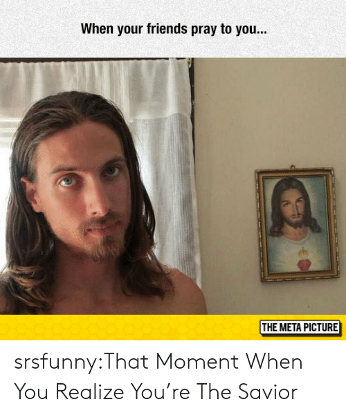 Friends, Tumblr, and Blog: When your friends pray to you..  THE META PICTURE srsfunny:That Moment When You Realize You're The Savior