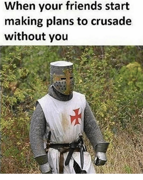 when your friends start making plans to crusade without you 4999910 when your friends start making plans to crusade without you